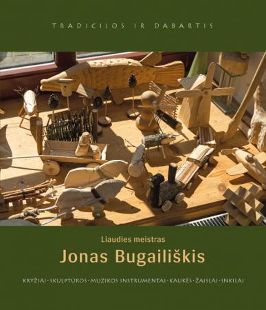 Liaudies meistras Jonas Bugailiškis. Kryžiai, skulptūros, muzikos instrumentai, kaukės, žaislai, inkilai | Sud. Elvyda Lazauskaitė