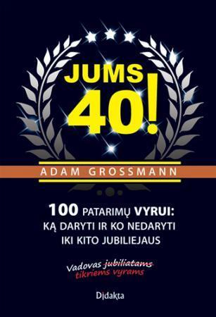 Jums 40! 100 patarimų vyrui: ką daryti ir ko nedaryti iki kito jubiliejaus | Adam Grossmann