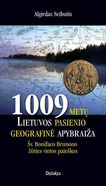 1009 metų Lietuvos pasienio geografinė apybraiža. Šv. Bonifaco-Brunono žūties vietos paieškos | Algirdas Seibutis