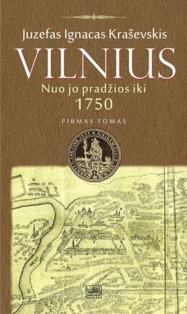 Vilnius nuo jo pradžios iki 1750 metų, I tomas | Juzefas Ignacas Kraševskis