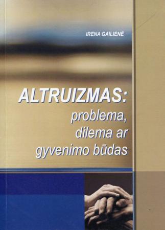 Altruizmas: problema, dilema ar gyvenimo būdas | Irena Gailienė
