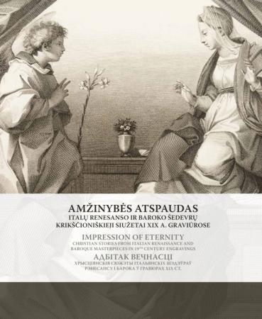 Amžinybės atspaudas. Italų Renesanso ir Baroko šedevrų krikščioniškieji siužetai XIX a. graviūrose   Sud. Gintarė Tadarovska