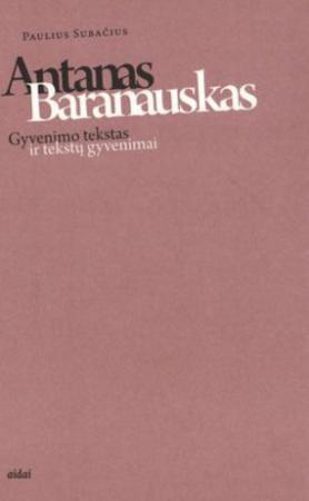 Antanas Baranauskas. Gyvenimo tekstas ir tekstų gyvenimai   Paulius Subačius