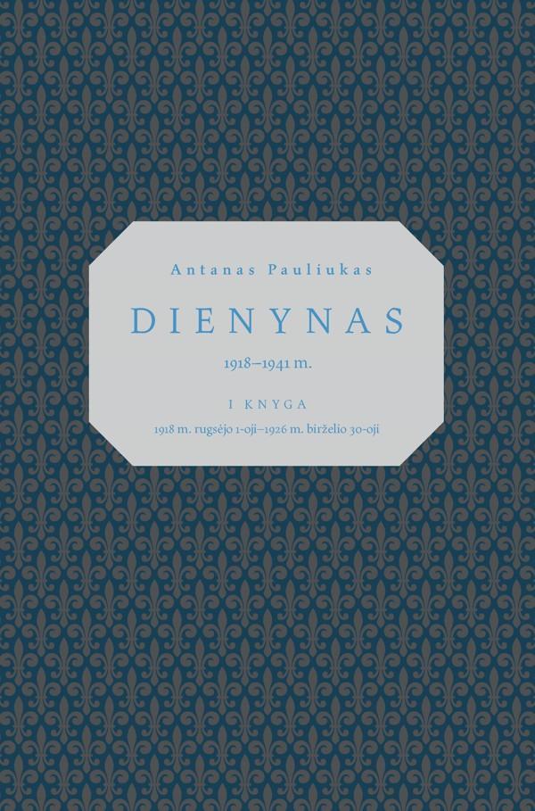 Antanas Pauliukas. Dienynas 1918–1941 m.: I knyga, 1918 m. rugsėjo 1-oji–1926 m. birželio 30-oji | Parengė Gediminas Rudis