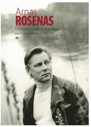 Arnas Rosenas: prisiminimai apie aktorių Arną Roseną, pokalbiai, straipsniai, faktografija   Sud. Daiva Šabasevičienė