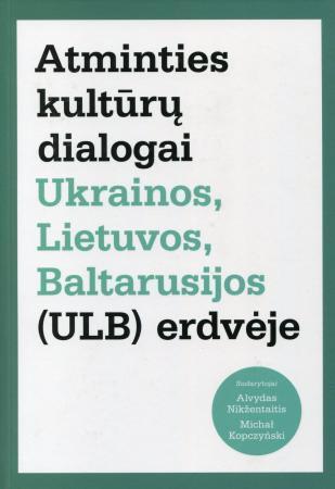 Atminties kultūrų dialogai Ukrainos, Lietuvos, Baltarusijos (ULB) erdvėje | Alvydas Nikžentaitis, Michal Kopczynski