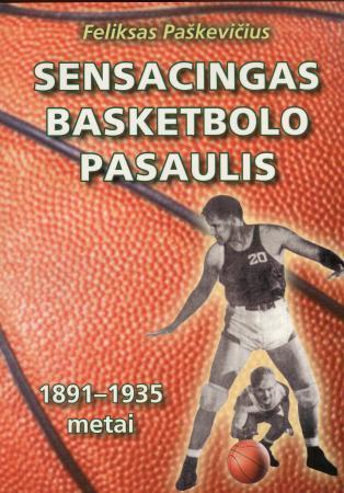 Sensacingas basketbolo pasaulis, 1891-1935 metai   Feliksas Paškevičius