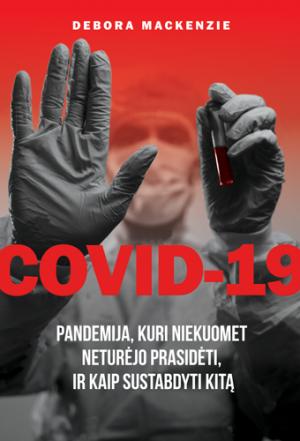 COVID-19. Pandemija, kuri niekuomet neturėjo prasidėti, ir kaip sustabdyti kitą | Debora MacKenzie