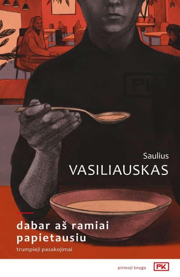 Dabar aš ramiai papietausiu | Saulius Vasiliauskas