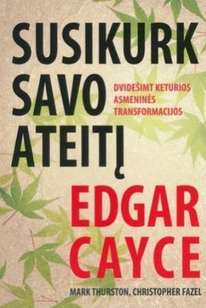 Edgar Cayce. Susikurk savo ateitį | Mark Thurston, Christopher Fazel