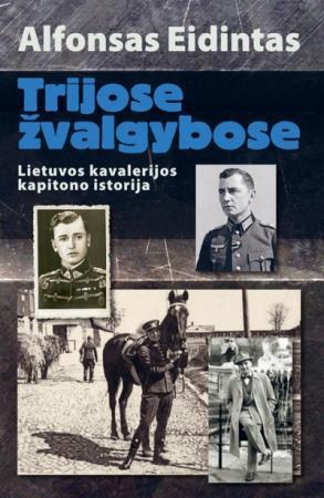 Trijose žvalgybose. Lietuvos kavalerijos kapitono istorija   Alfonsas Eidintas