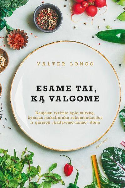 """Esame tai, ką valgome: naujausi tyrimai apie mitybą, žymaus mokslininko rekomendacijos ir garsioji """"Badavimo"""" dieta   Valter Longo"""