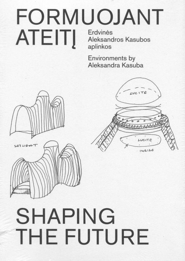 Formuojant ateitį. Erdvinės Aleksandros Kasubos aplinkos | Shaping the Future. Environments by Aleksandra Kasuba |