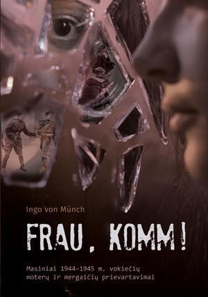 Frau, komm! Masiniai 1944–1945 m. vokiečių moterų ir mergaičių prievartavimai | Ingo von Münch