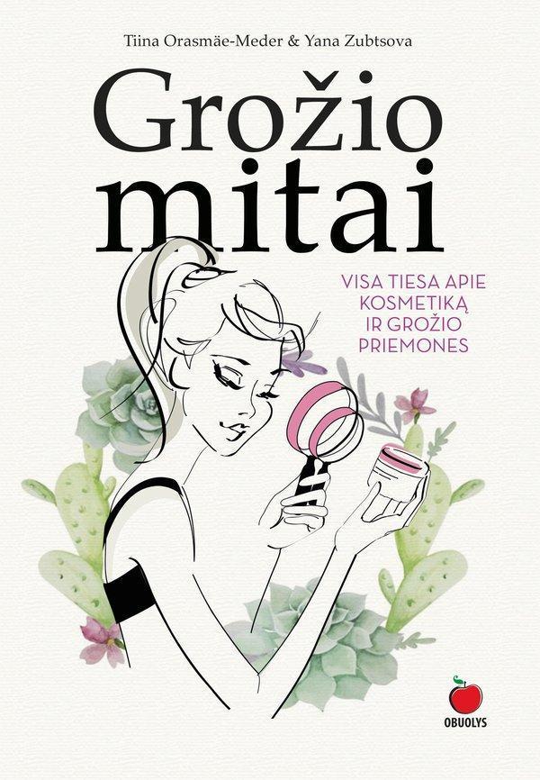 Grožio mitai: visa tiesa apie kosmetiką ir grožio priemones | Tiina Orasmäe-Meder, Yana Zubtsova