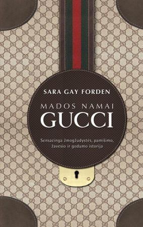 Mados namai Gucci. Sensacinga žmogžudystės, pamišimo, žavesio ir godumo istorija | Sara Gay Forden