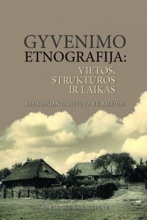 Gyvenimo etnografija: vietos, struktūros ir laikas. Besikeičianti Lietuva XX amžiuje | Auksuolė Čepaitienė