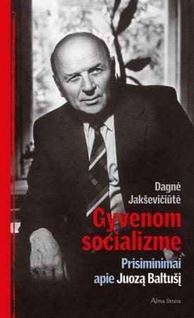 Gyvenom socializme. Prisiminimai apie Juozą Baltušį | Dagnė Jakševičiūtė