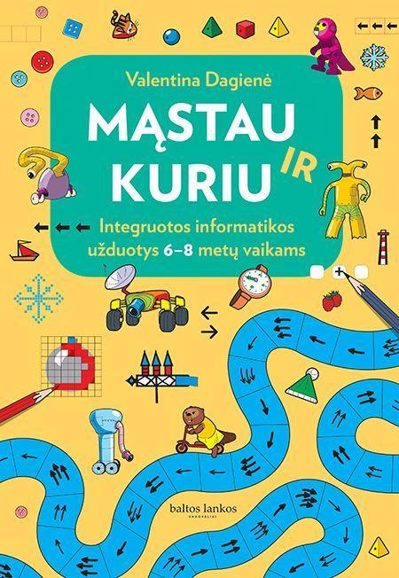 Mąstau ir kuriu. Integruotos informatikos užduotys 6-8 metų vaikams | Valentina Dagienė