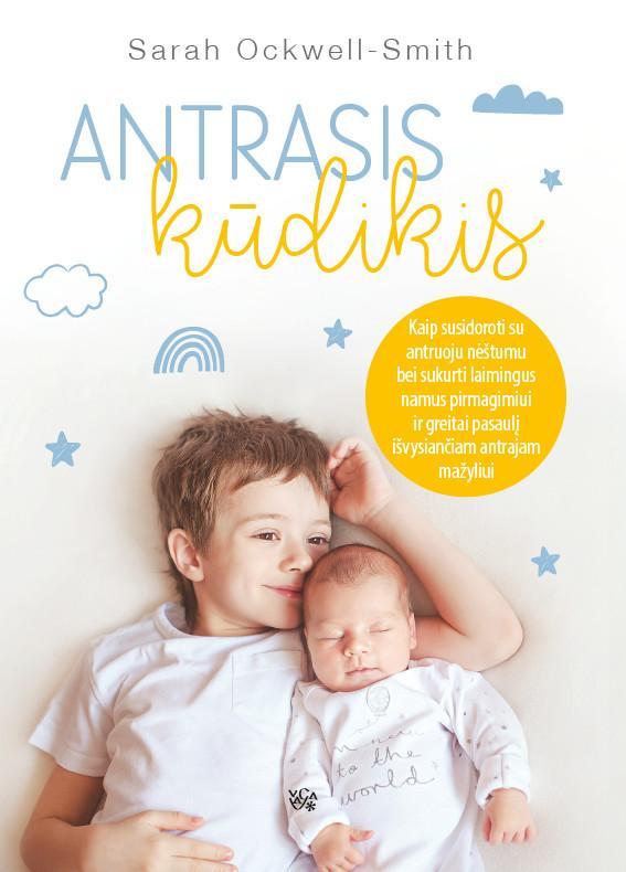 Antrasis kūdikis: kaip susidoroti su antruoju nėštumu bei sukurti laimingus namus pirmagimiui ir greitai pasaulį išvysiančiam antrajam mažyliui | Sarah Ockwell-Smith