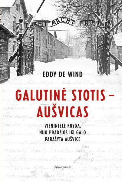 Galutinė stotis - Aušvicas. Vienintelė knyga, nuo pradžios iki galo parašyta Aušvice | Eddy de Wind