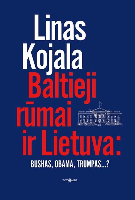 Baltieji rūmai ir Lietuva: Bushas, Obama, Trumpas...? | Linas Kojala
