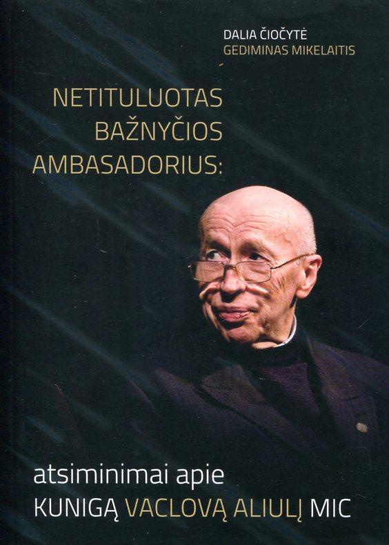 Netituluotas bažnyčios ambasadorius: atsiminimai apie kunigą Vaclovą Aliulį MIC | Dalia Čiočytė, Gediminas Mikelaitis