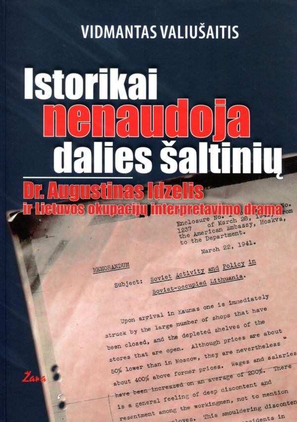 Istorikai nenaudoja dalies šaltinių. Dr. Augustinas Idzelis ir Lietuvos okupacijų interpretavimo drama   Vidmantas Valiušaitis
