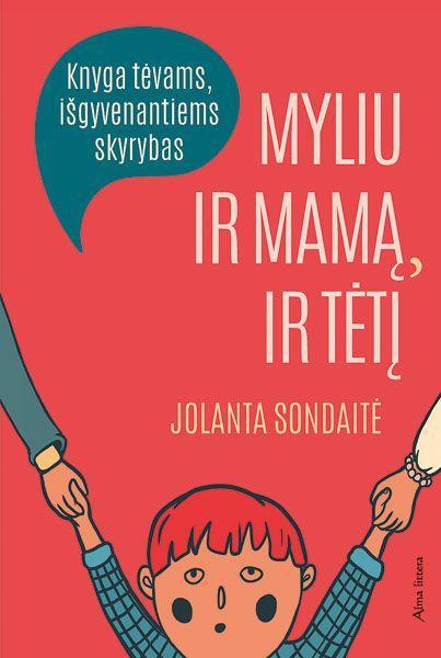 Myliu ir mamą, ir tėtį: knyga tėvams, išgyvenantiems skyrybas | Jolanta Sondaitė
