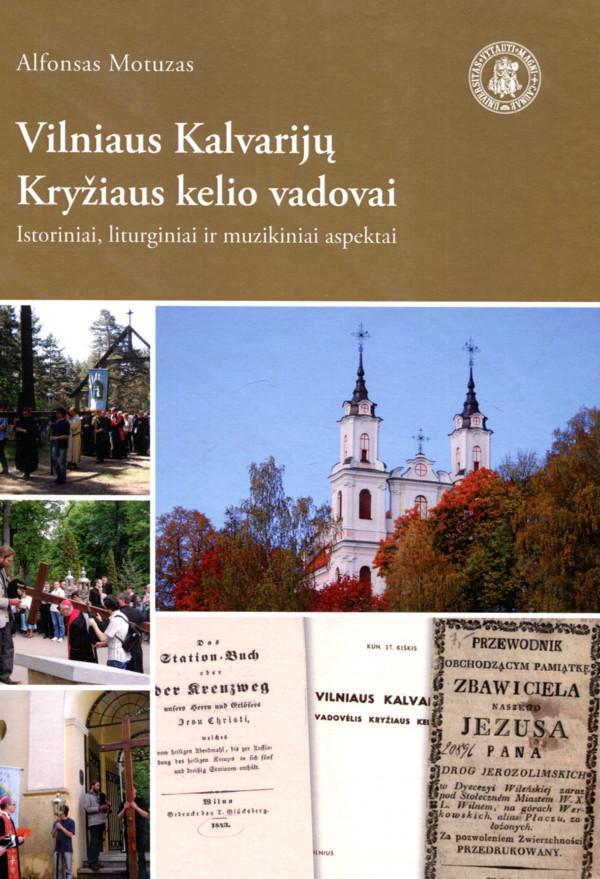 Vilniaus Kalvarijų Kryžiaus kelio vadovai: istoriniai, liturginiai ir muzikiniai aspektai   Alfonsas Motuzas