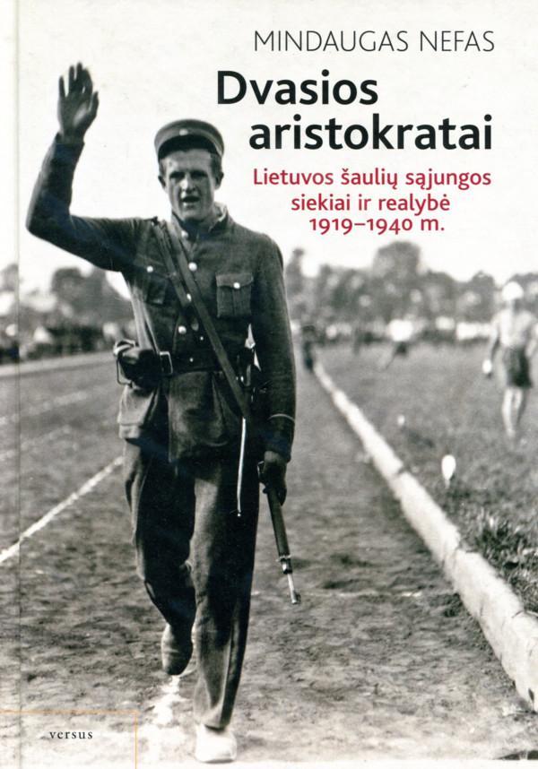 Dvasios aristokratai. Lietuvos šaulių sąjungos siekiai ir realybė, 1919–1940 m. | Mindaugas Nefas