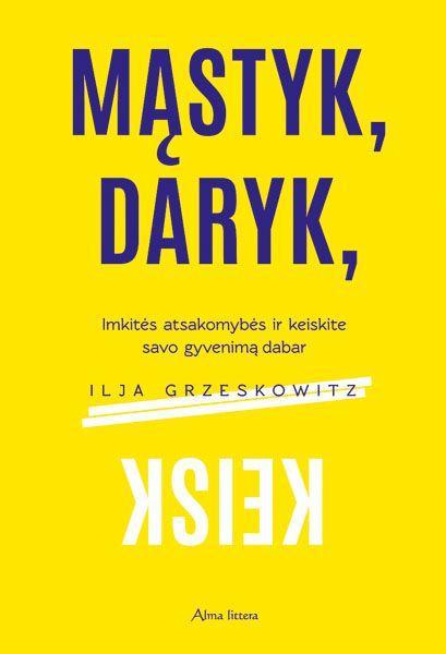 Mąstyk, daryk, keisk. Imkitės atsakomybės ir keiskite savo gyvenimą dabar   Ilja Grzeskowitz