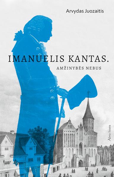 Imanuelis Kantas. Amžinybės nebus | Arvydas Juozaitis