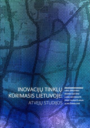 Inovacijų tinklų kūrimasis Lietuvoje: atvejų studijos | Linas Eriksonas, Ingrida Gečienė, Laima Nevinskaitė ir kt.