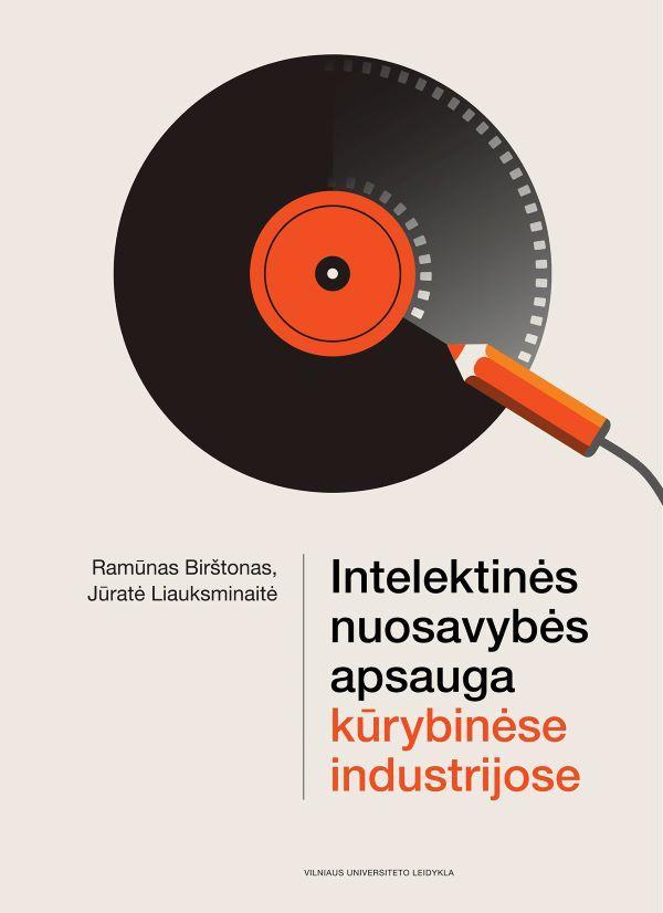 Intelektinės nuosavybės apsauga kūrybinėse industrijose | Jūratė Liauksminaitė, Ramūnas Birštonas