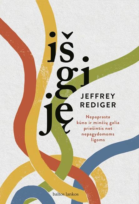 Išgiję. Nepaprasta minčių ir kūno galia įveikti net nepagydomas ligas   Jeff Rediger