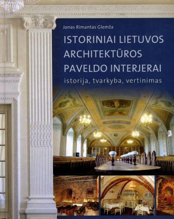 Istoriniai Lietuvos architektūros paveldo interjerai: istorija, tvarkyba, vertinimas | Jonas Rimantas Glemža