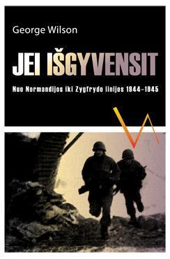 Jei išgyvensit. Nuo Normandijos iki Zygfrydo linijos 1944-1945 | George Wilson