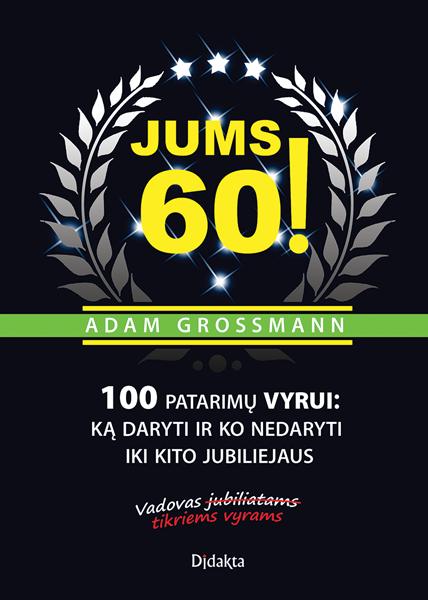 Jums 60! 100 patarimų vyrui: ką daryti ir ko nedaryti iki kito jubiliejaus   Adam Grossman