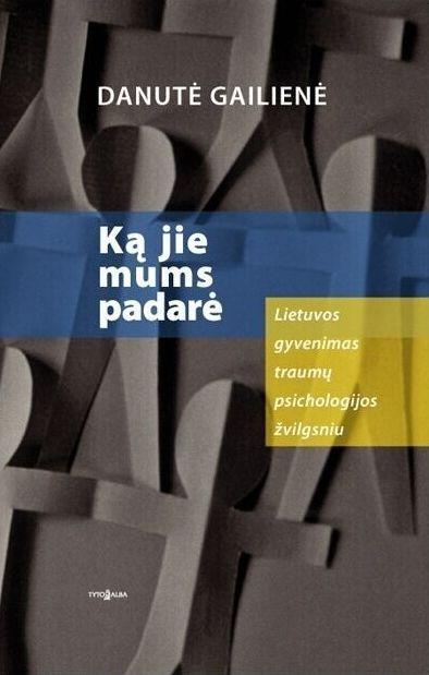 Ką jie mums padarė: Lietuvos gyvenimas traumų psichologijos žvilgsniu | Danutė Gailienė