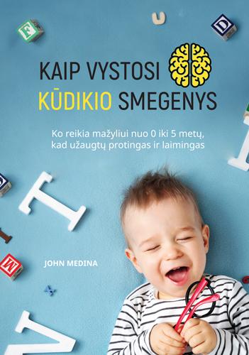 Kaip vystosi kūdikio smegenys. Ko reikia mažyliui nuo 0 iki 5 metų, kad užaugtų laimingas ir protingas | John Medina
