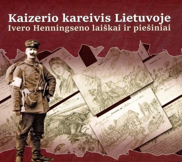 Kaizerio kareivis Lietuvoje. Ivero Henningseno laiškai ir piešiniai | Sud. Kaj Henningsen, Lars N. Henningsen, Martin Bo Norregard