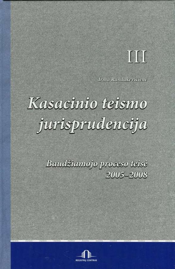 Kasacinio teismo jurisprudencija. III knyga. Baudžiamojo proceso teisė. 2005-2008 | Irma Randakevičienė