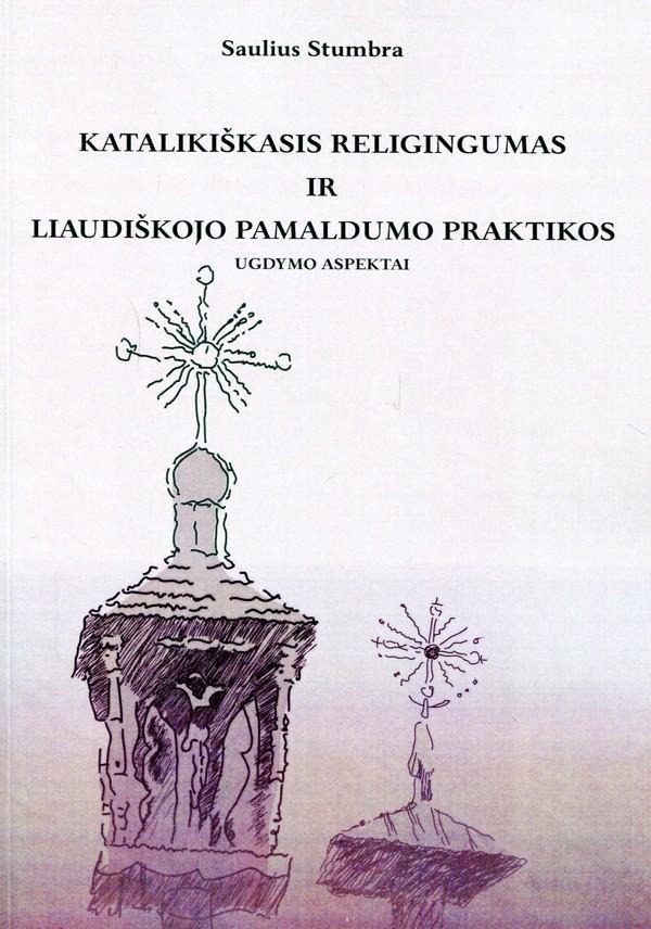 Katalikiškasis religingumas ir liaudiškojo pamaldumo praktikos | Saulius Stumbra