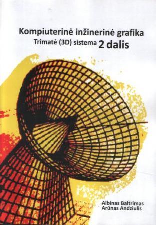 Kompiuterinė inžinerinė grafika, 2 dalis. Trimatė (3D) sistema   Albinas Baltrimas, Arūnas Andziulis