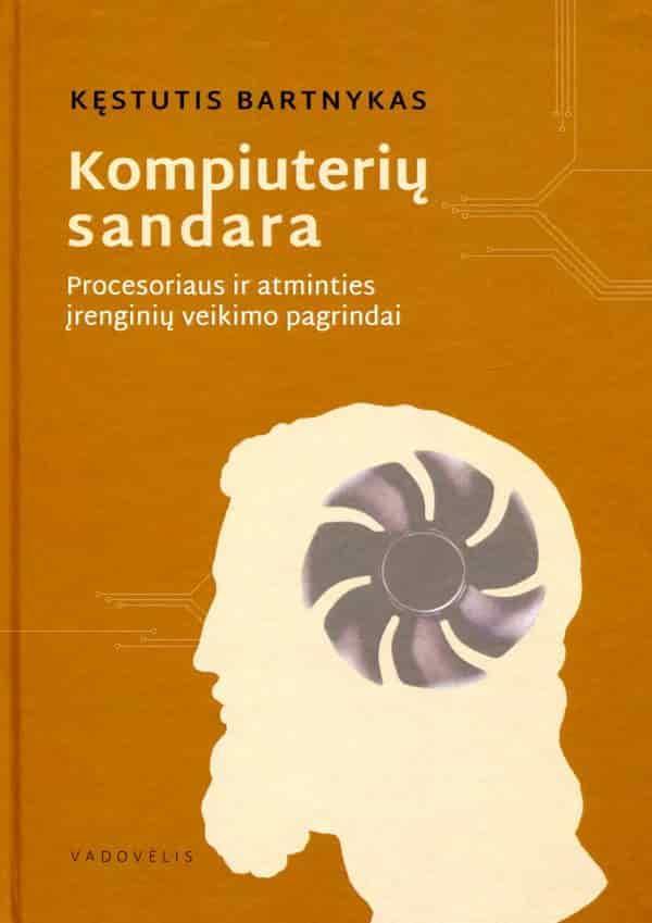 Kompiuterių sandara. Procesoriaus ir atminties įrenginių veikimo pagrindai (2-oji laida) | Kęstutis Bartnykas