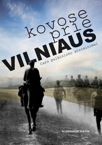Kovose prie Vilniaus. Caro pulkininko atsiminimai | Aleksandr Svečin