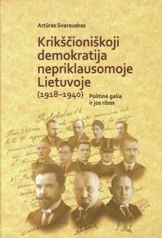 Krikščioniškoji demokratija nepriklausomoje Lietuvoje (1918-1940). Politinė galia ir jos ribos | Artūras Svarauskas