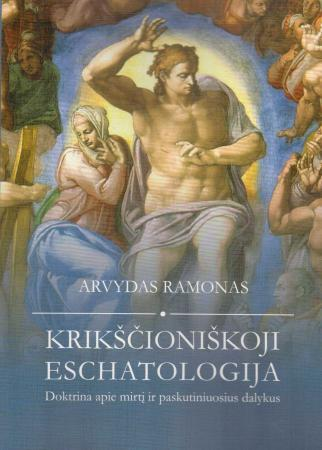 Krikščioniškoji eschatologija. Doktrina apie mirtį ir paskutiniuosius dalykus | Arvydas Ramonas