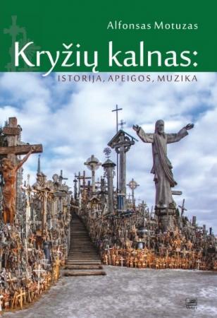 Kryžių kalnas: istorija, apeigos, muzika | Alfonsas Motuzas